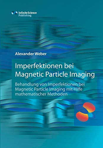 Imperfektionen bei Magnetic Particle Imaging: Behandlung von Imperfektionen bei Magnetic Particle Imaging mit Hilfe mathematischer Methoden (Research Series of the Institute of Medical Engineering)