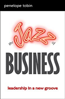 The Jazz of Business: Leadership in a New Groove by [Tobin, Penelope]