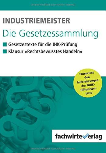 Industriemeister - Die Gesetzessammlung: Unkommentierte Gesetzestexte für die IHK-Klausur