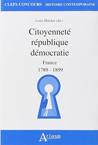 Citoyenneté république démocratie : France 1789-1899 par Louis Hincker, Collectif