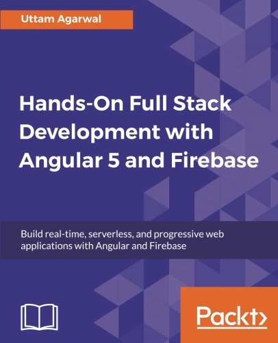 Hands-On Full Stack Development with Angular 5 and Firebase: Build real-time, serverless, and progressive web applications with Angular and Firebase