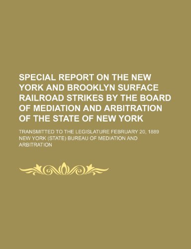 Special report on the New York and Brooklyn surface railroad strikes by the Board of mediation and arbitration of the state of New York; Transmitted to the Legislature February 20, 1889