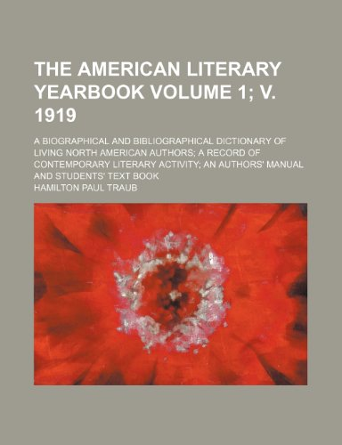 The American literary yearbook Volume 1; v. 1919; a biographical and bibliographical dictionary of living North American authors a record of ... an authors' manual and students' text book