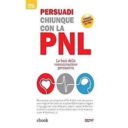 Persuadi Chiunque Con La Pnl: Le Basi Della Comunicazione Persuasiva (Pnl Per Tutti)