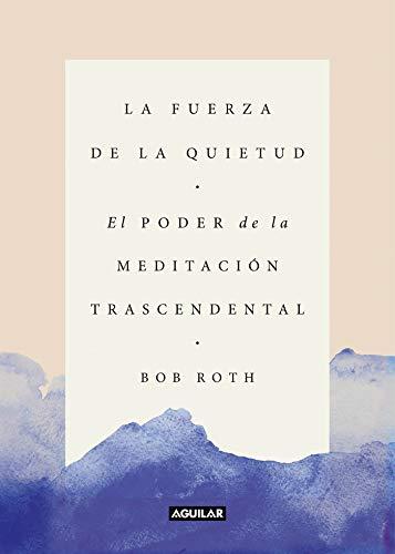 La fuerza de la quietud: El poder de la meditación trascendental (Cuerpo y mente) por Bob Roth
