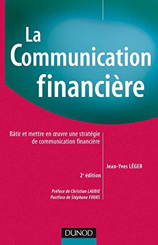 La communication financière - 2ème édition: Bâtir et mettre en oeuvre une stratégie de communication financière par Jean-Yves Léger
