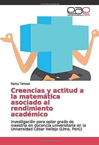 Creencias y actitud a la matemática asociado al rendimiento académico: Investigación para optar grado de maestría en docencia universitaria en la Universidad César Vallejo (Lima, Perú)
