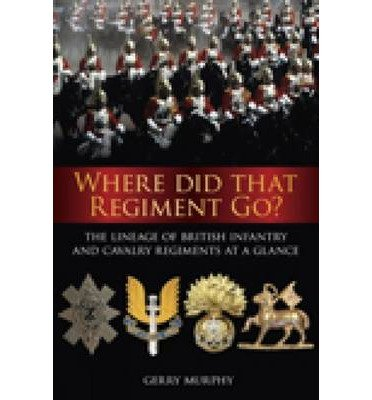 Where Did That Regiment Go? The Lineage of British Infantry and Cavalry Regiments at a Glance (Paperback) - Common