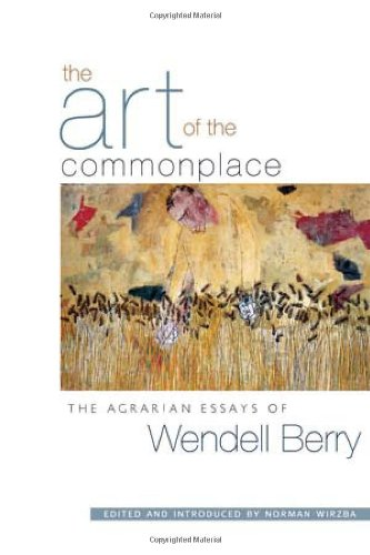 ART OF THE COMMONPLACE: The Agrarian Essays of Wendell Berry: 0