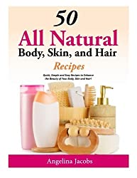 50 All Natural Body, Skin, and Hair Recipes: Quick, Simple and Easy Recipes to Enhance the Beauty of Your Body, Skin and Hair! by Angelina Jacobs (2014-07-12)