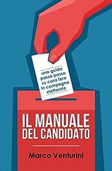 Il Manuale del Candidato: una guida passo passo su cosa fare in campagna elettorale di [Venturini, Marco]