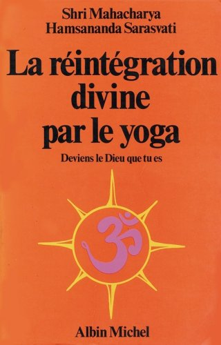 La reintegration divine par le yoga/deviens le dieu que tu es par Hamsananda S.M.