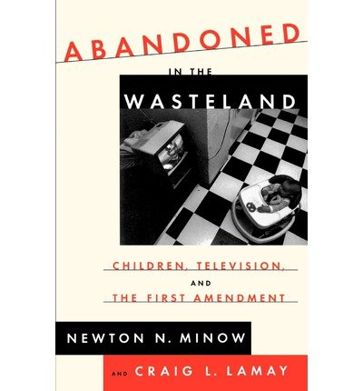 [(Abandoned in the Wasteland: Children, Television, & the First Amendment )] [Author: Newton Minow] [Jul-1999]