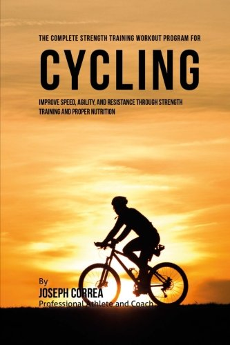 The Complete Strength Training Workout Program for Cycling: Improve speed, agility, and resistance through strength training and proper nutrition