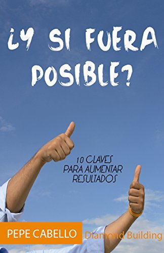 ¿Y si fuera posible?: 10 claves para aumentar tus resultados por Pepe Cabello Canales