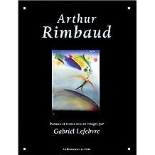 Arthur Rimbaud : Poèmes et textes mis en images par Gabriel Lefebvre