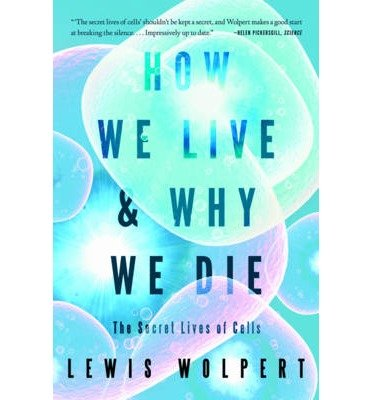 [(How We Live and Why We Die: The Secret Lives of Cells)] [Author: Lewis Wolpert] published on (February, 2011)