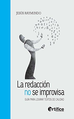 La redacción no se improvisa: Guía para lograr textos de calidad por Jesús Raymundo
