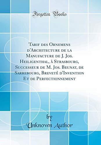 Tarif Des Ornemens d'Architecture de la Manufacture de J. Jos. Heiligenthal, À Strasbourg, Successeur de M. Jos. Beunat, de Sarrebourg, Breveté d'Invention Et de Perfectionnement (Classic Reprint)