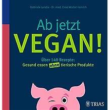 Ab jetzt vegan!: Über 140 Rezepte: Gesund essen ohne tierische Produkte