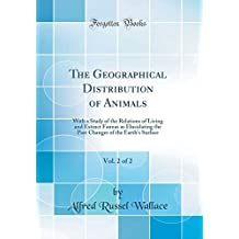 The Geographical Distribution of Animals, Vol. 2 of 2: With a Study of the Relations of Living and Extinct Faunas as Elucidating the Past Changes of the Earth's Surface (Classic Reprint)
