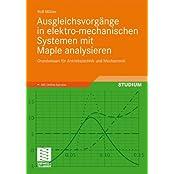 Ausgleichsvorgänge in Elektro-mechanischen Systemen mit Maple Analysieren: Grundwissen für Antriebstechnik und Mechatronik (German Edition)