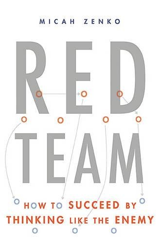 Red Team: How to Succeed By Thinking Like the Enemy por Micah Zenko