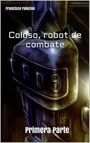 Coloso, Robot de Combate: Primera Parte por Francisco José Palacios Gómez