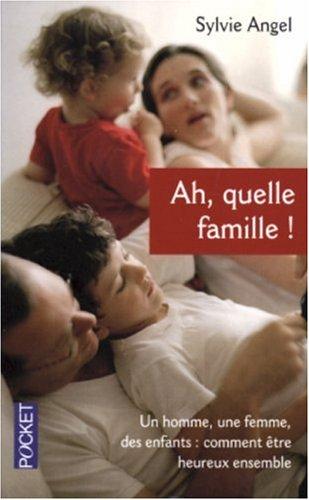 Ah, quelle famille ! : Un homme, une femme, des enfants : comment être heureux ensemble