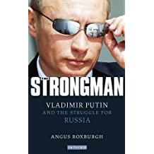 The Strongman: Vladimir Putin and the Struggle for Russia by Angus Roxburgh (2011-12-18)