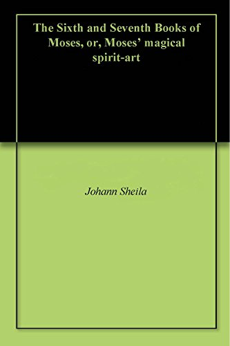 The Sixth and Seventh Books of Moses, or, Moses' magical spirit-art (English Edition)
