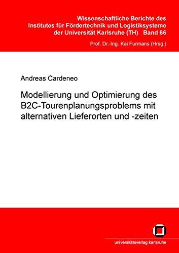 Modellierung und Optimierung des B2C-Tourenplanungsproblems mit alternativen Lieferorten und -zeiten (Wissenschaftliche Berichte des Instituts für ... des Karlsruher Instituts für Technologie)