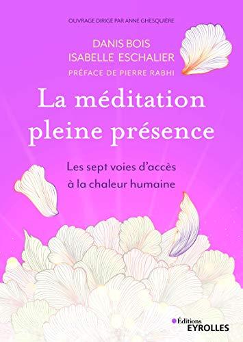 La méditation pleine présence: Les sept voies d'accès à la chaleur humaine. Préface de Pierre Rabhi par  Isabelle Eschalier, Danis Bois