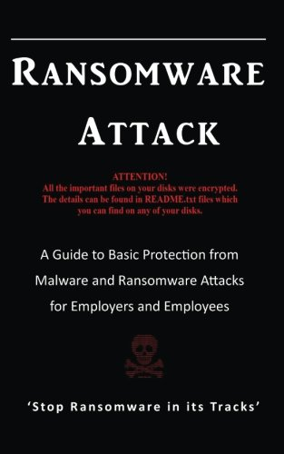 Ransomware Attack: A Guide to Basic Protection from Malware and Ransomware Attacks for Employers and Employees.