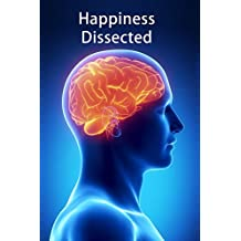 Happiness Dissected: A breakthrough dissection of the emotions based on each emotion's unique biological purpose. (English Edition)