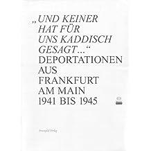 Und keiner hat für uns Kaddisch gesagt ...: Deportationen aus Frankfurt am Main 1941-1945. Katalog des Jüdischen Museums Frankfurt am Main
