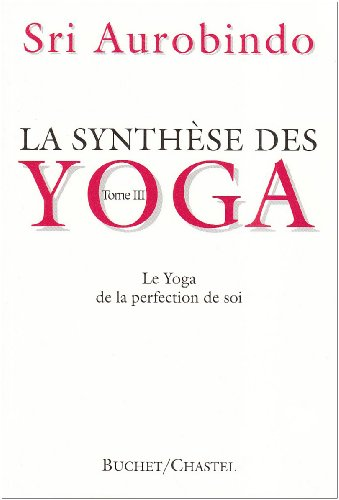 La synthèse des Yoga. Le Yoga de la perfection de Soi, tome 3