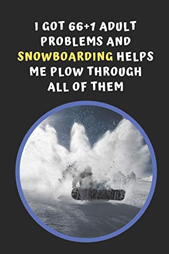 I Got 66+1 Problems And Snowboarding Helps Me Plow Through All Of Them: Novelty Lined Notebook / Journal To Write In Perfect Gift Item (6 x 9 inches) -