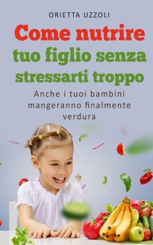 Come nutrire tuo figlio senza stressarti troppo: Anche i tuoi bambini mangeranno finalmente verdura