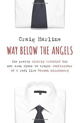 Way Below the Angels: The Pretty Clearly Troubled But Not Even Close to Tragic Confessions of a Real Live Mormon Missionary by Craig Harline (2014-08-14)