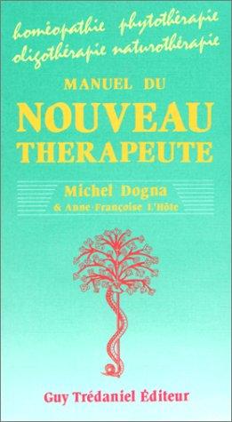 Manuel du nouveau thérapeute : Homéopathie - Phytothérapie - Oligothérapie - Naturopathie