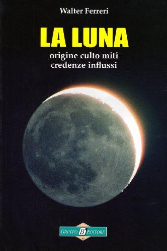 La Luna. Origine culto miti credenze influssi
