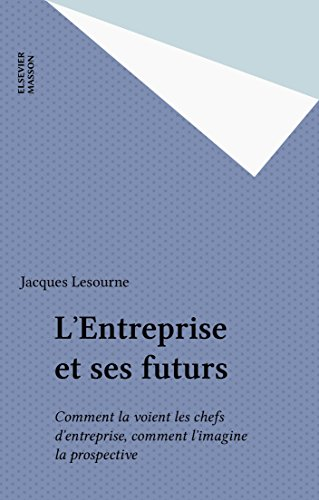 L'Entreprise et ses futurs: Comment la voient les chefs d'entreprise, comment l'imagine la prospective
