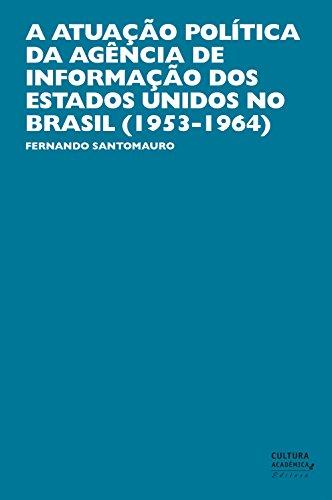 A atuação política da Agência de Informação dos Estados Unidos no Brasil (1953-1964) (Portuguese Edition) por Fernando Santomauro