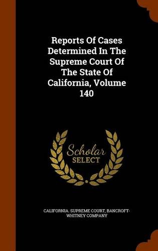 Reports Of Cases Determined In The Supreme Court Of The State Of California, Volume 140