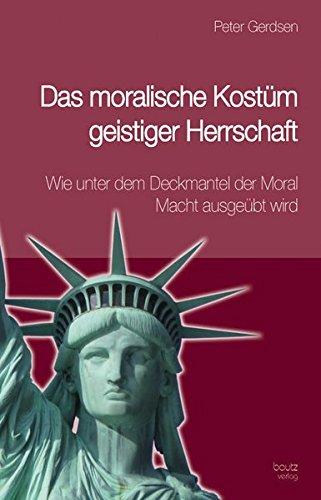 Das moralische Kostüm geistiger Herrschaft: Wie unter dem Deckmantel der Moral Macht ausgeübt ()