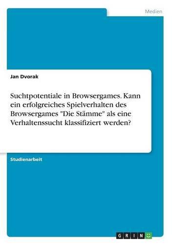 """Suchtpotentiale in Browsergames. Kann ein erfolgreiches Spielverhalten des Browsergames """"Die Stämme"""" als eine Verhaltenssucht klassifiziert werden?"""