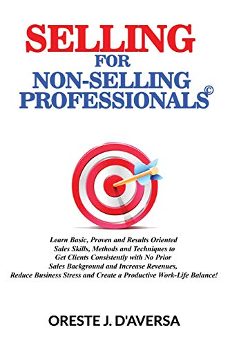 Selling for Non-Selling Professionals©: Learn Basic, Proven and Results Oriented  Sales Skills, Methods and Techniques to Get Clients Consistently with No Prior Sales Background and Increase Revenue -