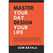 Master Your Day - Design Your Life: Develop Growth Mindset, Build Routines to Level-Up your Day, Deal Smartly with Outside World and Craft Your Dream Life