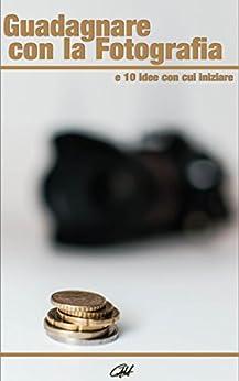 Guadagnare con la Fotografia e 10 idee con cui iniziare di [Hung, Carlo Alberto]